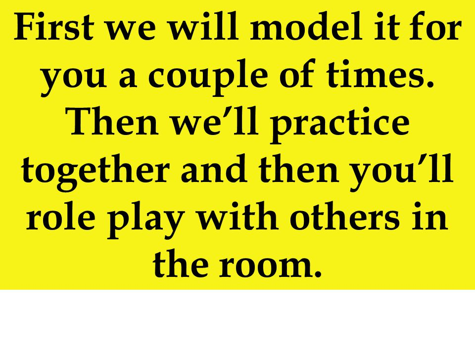 First we will model it for you a couple of times. Then well practice together and then youll role play with others in the room.
