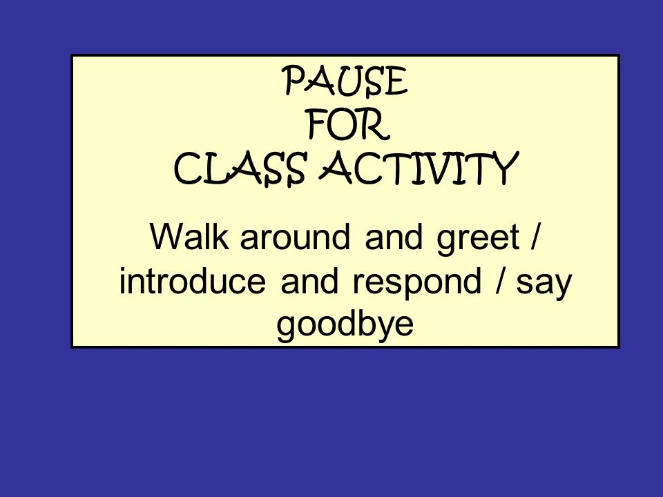 PAUSE FOR CLASS ACTIVITY Walk around and greet / introduce and respond / say goodbye