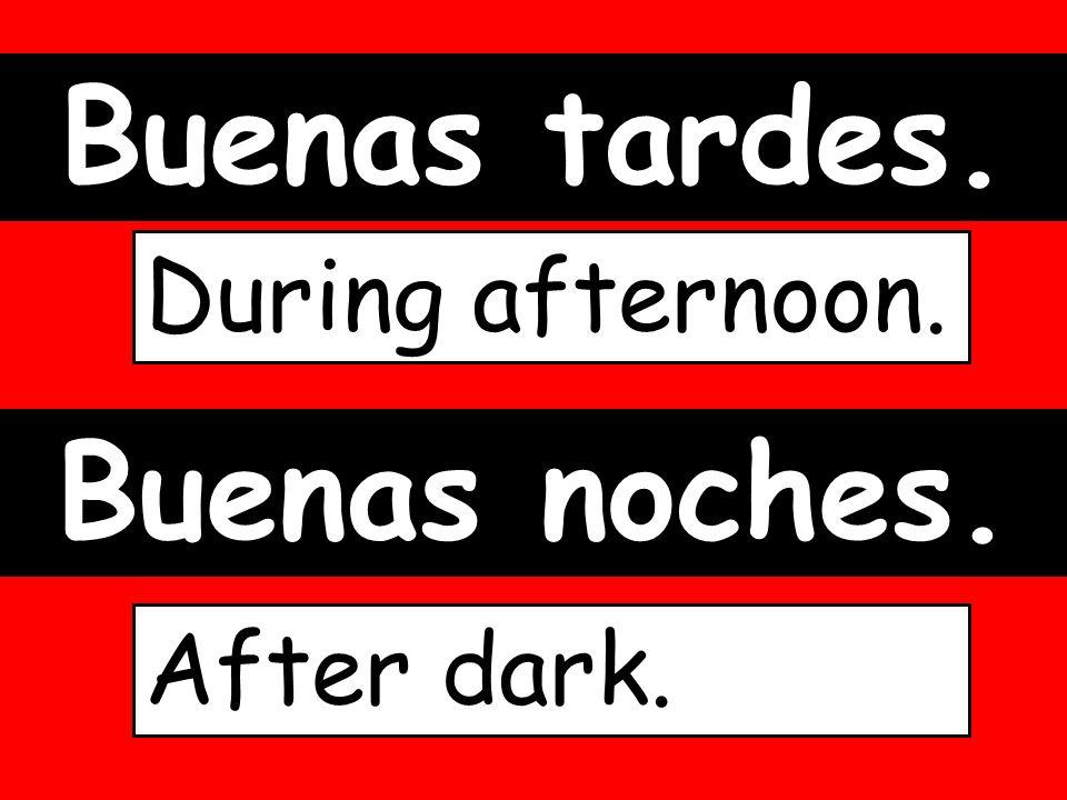 Buenas tardes. During afternoon. Buenas noches. After dark.