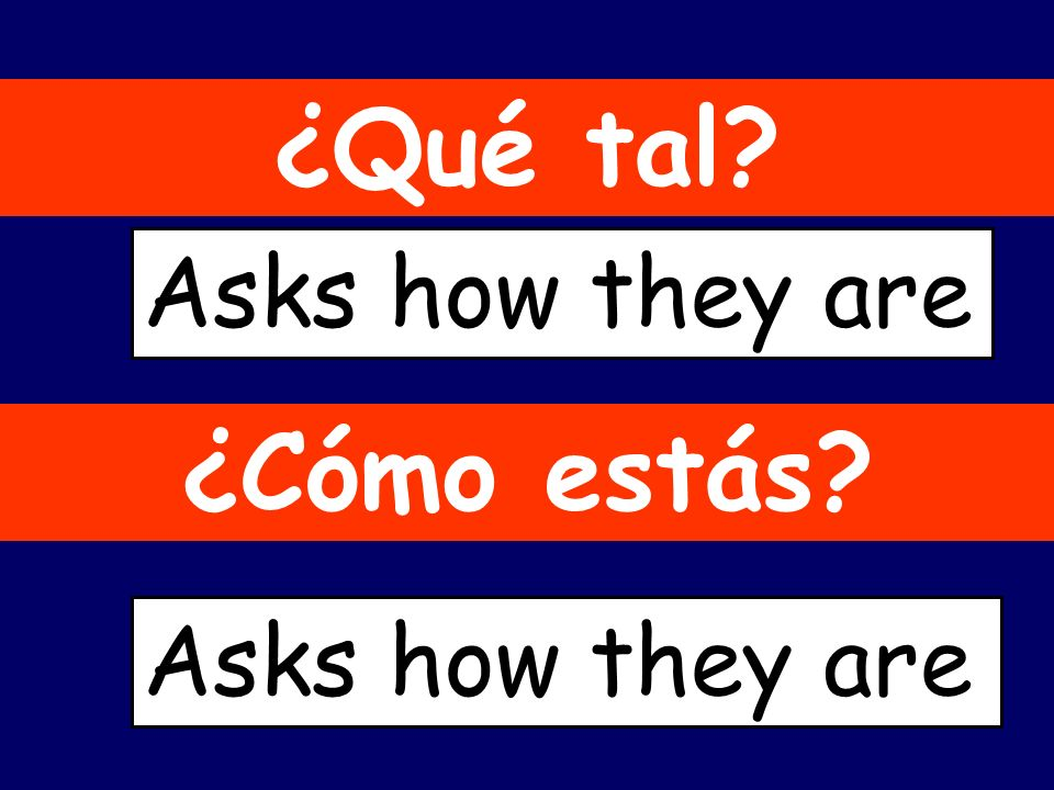 ¿Qué tal? Asks how they are ¿Cómo estás? Asks how they are