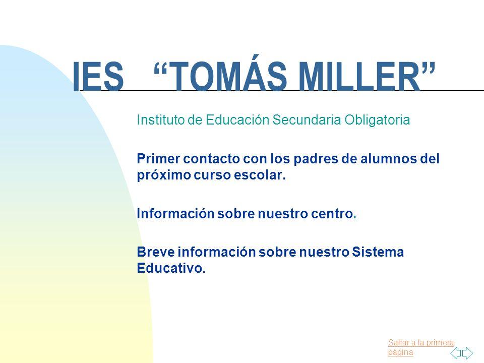 Saltar a la primera página IES TOMÁS MILLER Instituto de Educación Secundaria Obligatoria Primer contacto con los padres de alumnos del próximo curso