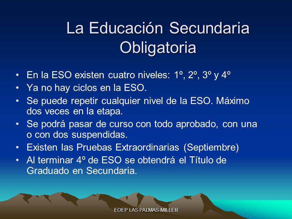 EOEP LAS PALMAS-MILLER La Educación Secundaria Obligatoria En la ESO existen cuatro niveles: 1º, 2º, 3º y 4º Ya no hay ciclos en la ESO. Se puede repe