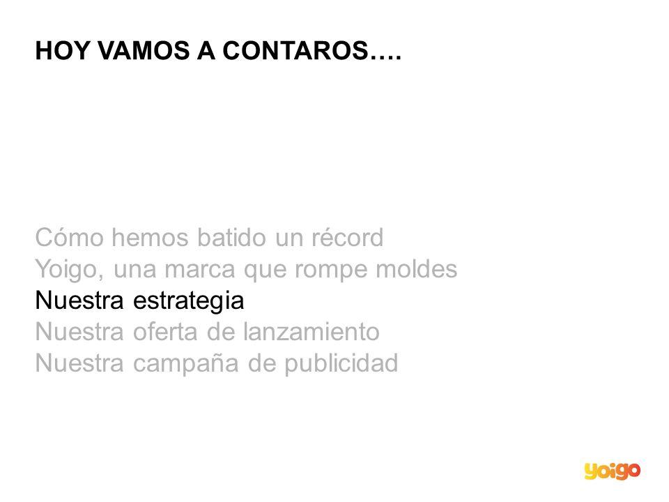 NUESTRA ESTRATEGIA NUESTRA VISIÓN Y MISIÓN VISIÓN En España 9 de cada diez llamadas serán móviles en 2010 … en este mercado YOIGO será la referencia Europea en SIMPLICIDAD y EFICIENCIA MISIÓN 0 PROMESAS ROTAS 1 MINUTO PARA QUE TODO FUNCIONE 2 VECES MÁS EFICIENTES EN COSTES 3 G ES UNA EVOLUCIÓN NO UNA REVOLUCIÓN