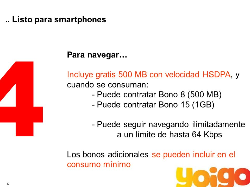 6.. Listo para smartphones 4 Para navegar… Incluye gratis 500 MB con velocidad HSDPA, y cuando se consuman: - Puede contratar Bono 8 (500 MB) - Puede