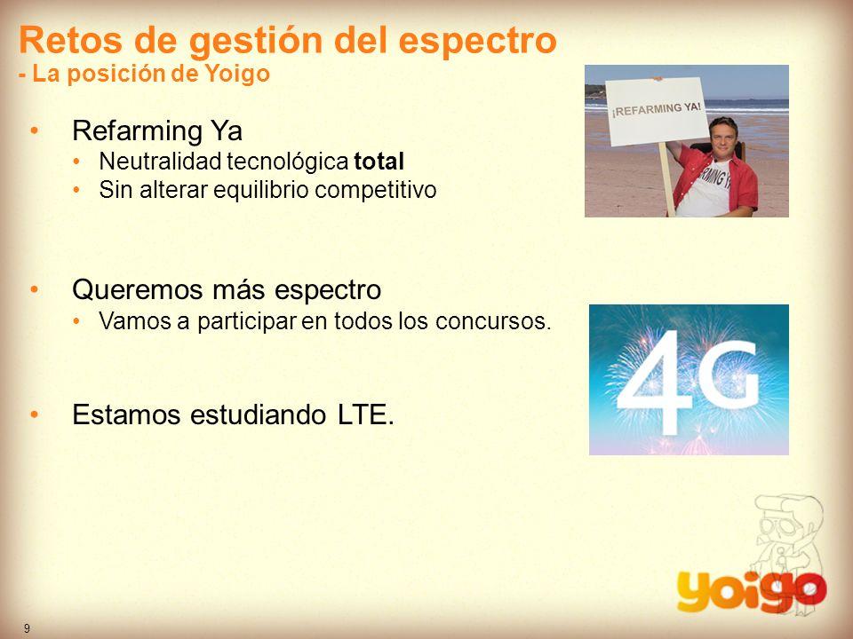 9 Retos de gestión del espectro - La posición de Yoigo Refarming Ya Neutralidad tecnológica total Sin alterar equilibrio competitivo Queremos más espe