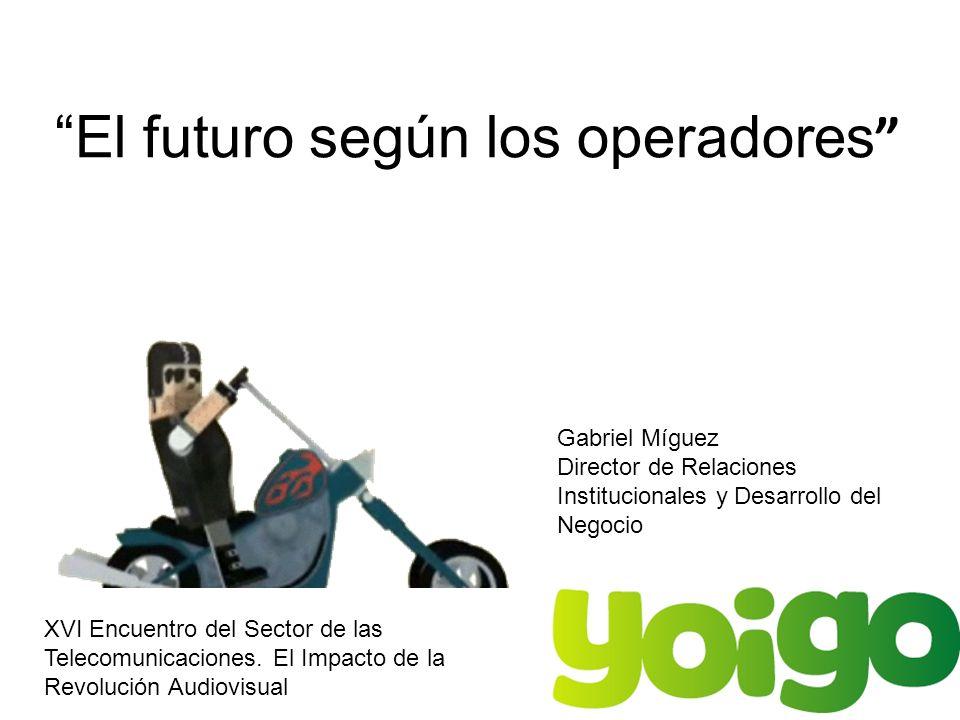 El futuro según los operadores XVI Encuentro del Sector de las Telecomunicaciones. El Impacto de la Revolución Audiovisual Gabriel Míguez Director de