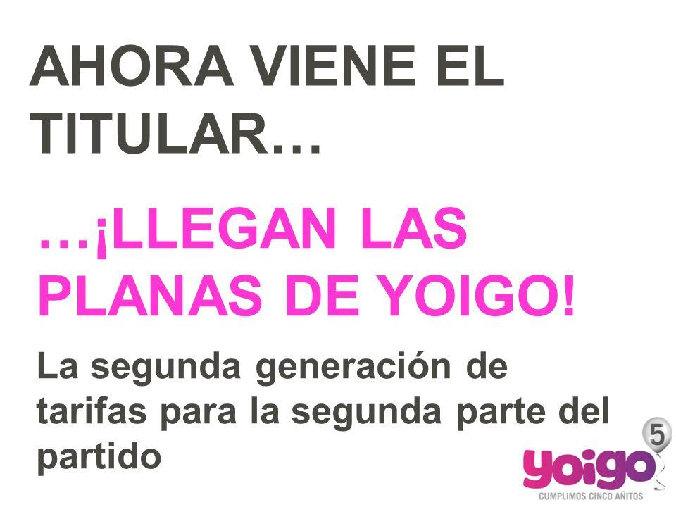 AHORA VIENE EL TITULAR… …¡LLEGAN LAS PLANAS DE YOIGO! La segunda generación de tarifas para la segunda parte del partido