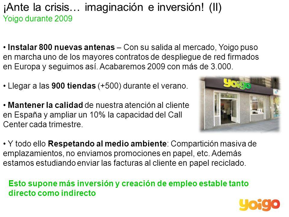 ¡Ante la crisis… imaginación e inversión! (II) Yoigo durante 2009 Instalar 800 nuevas antenas – Con su salida al mercado, Yoigo puso en marcha uno de