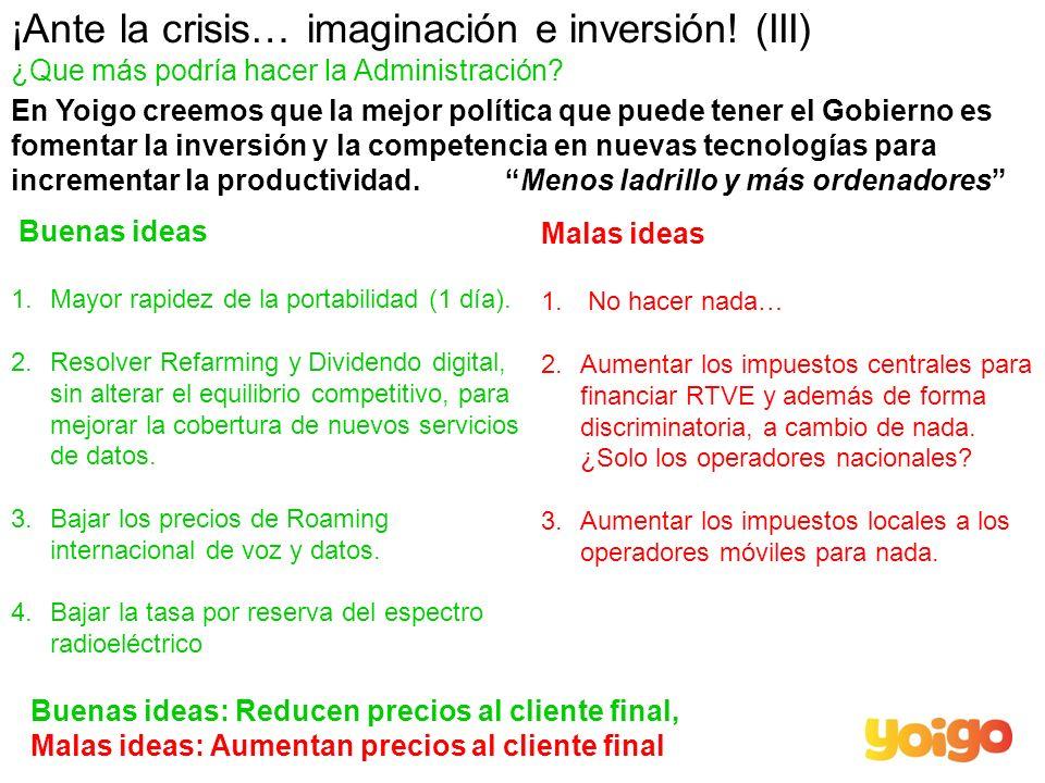 ¡Ante la crisis… imaginación e inversión! (III) ¿Que más podría hacer la Administración? Buenas ideas 1.Mayor rapidez de la portabilidad (1 día). 2.Re