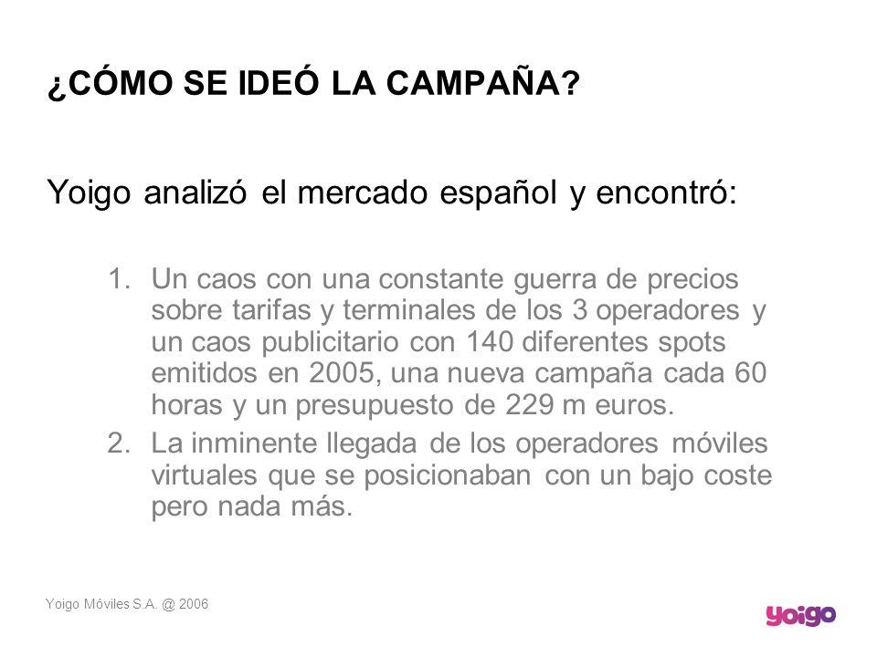 Yoigo Móviles S.A. @ 2006 ¿CÓMO SE IDEÓ LA CAMPAÑA? Yoigo analizó el mercado español y encontró: 1.Un caos con una constante guerra de precios sobre t
