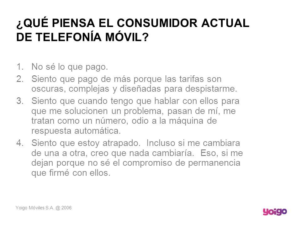 Yoigo Móviles S.A. @ 2006 ¿QUÉ PIENSA EL CONSUMIDOR ACTUAL DE TELEFONÍA MÓVIL? 1.No sé lo que pago. 2.Siento que pago de más porque las tarifas son os