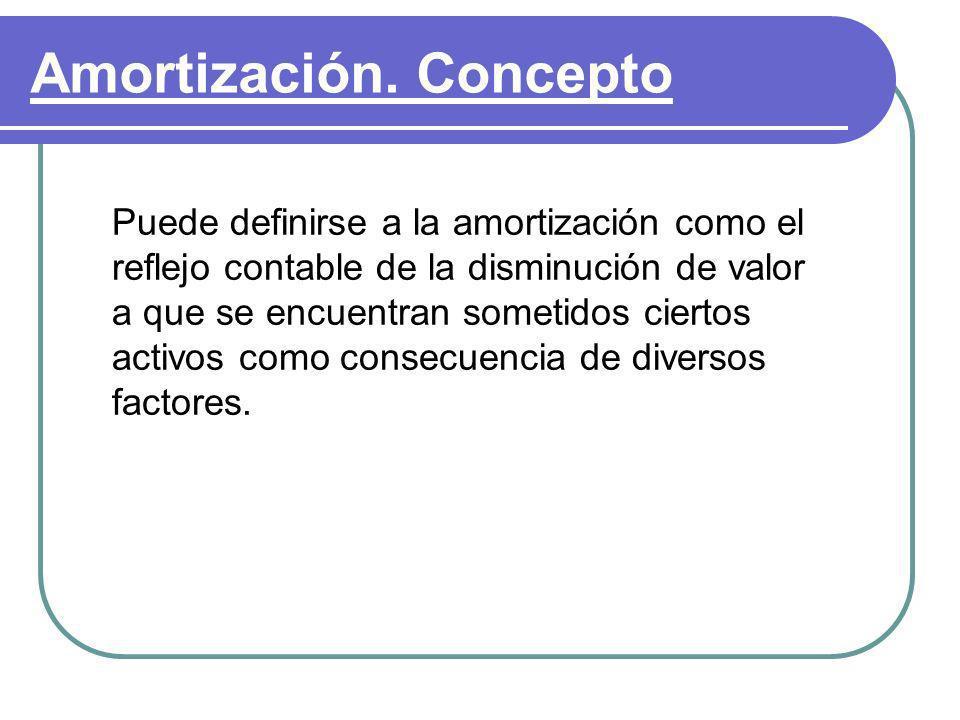 Amortización. Concepto Puede definirse a la amortización como el reflejo contable de la disminución de valor a que se encuentran sometidos ciertos act