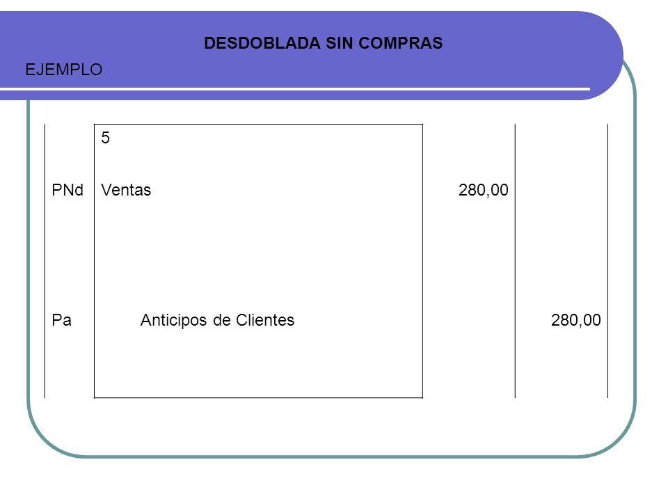 DESDOBLADA SIN COMPRAS EJEMPLO 5 PNdVentas280,00 PaAnticipos de Clientes280,00