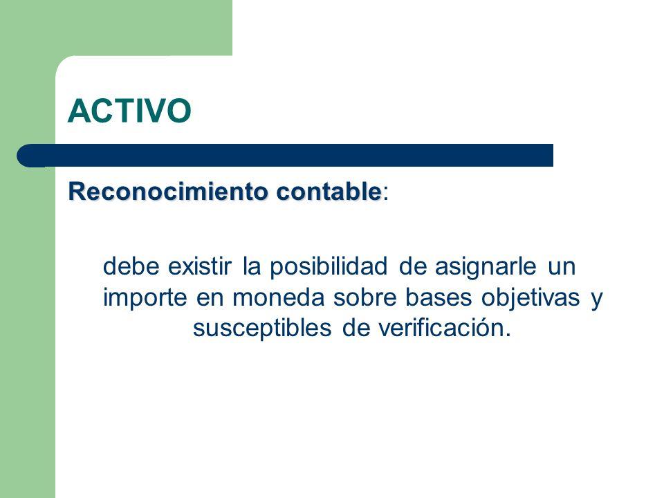 ACTIVO Reconocimiento contable Reconocimiento contable: debe existir la posibilidad de asignarle un importe en moneda sobre bases objetivas y suscepti