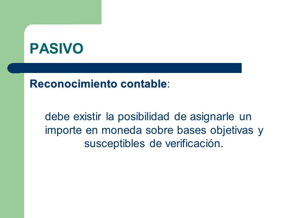 PASIVO Reconocimiento contable Reconocimiento contable: debe existir la posibilidad de asignarle un importe en moneda sobre bases objetivas y suscepti