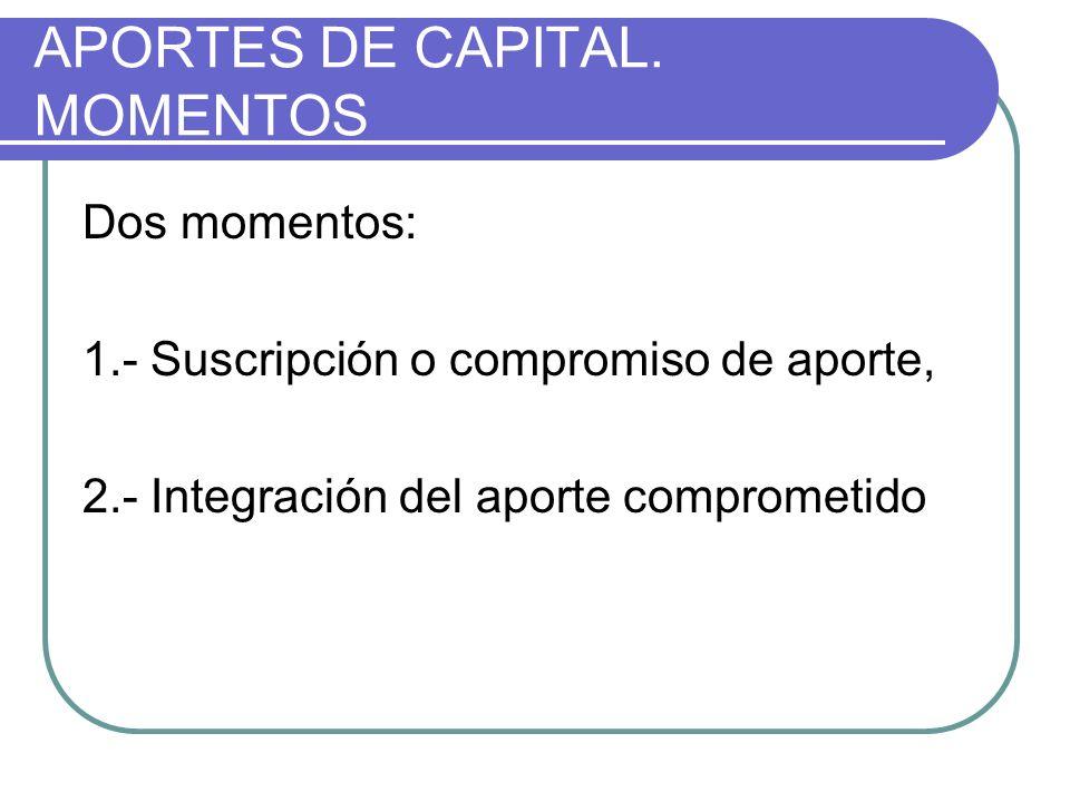 APORTES DE CAPITAL. MOMENTOS Dos momentos: 1.- Suscripción o compromiso de aporte, 2.- Integración del aporte comprometido
