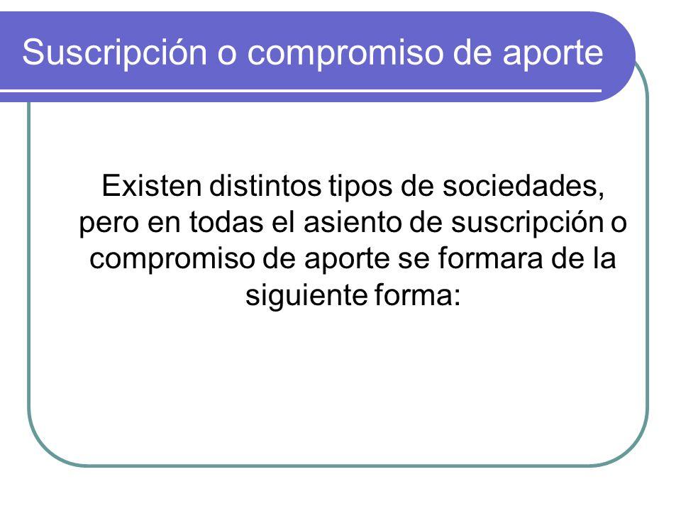 Suscripción o compromiso de aporte Existen distintos tipos de sociedades, pero en todas el asiento de suscripción o compromiso de aporte se formara de