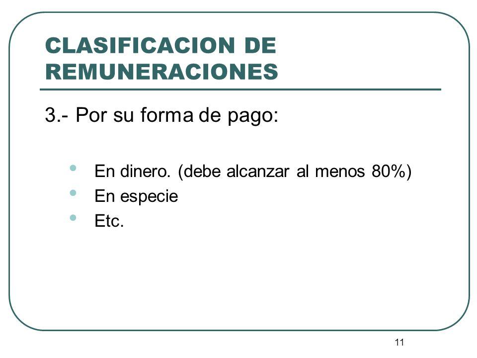 11 CLASIFICACION DE REMUNERACIONES 3.-Por su forma de pago: En dinero. (debe alcanzar al menos 80%) En especie Etc.