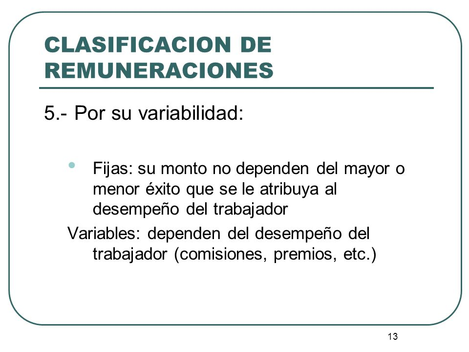 13 CLASIFICACION DE REMUNERACIONES 5.-Por su variabilidad: Fijas: su monto no dependen del mayor o menor éxito que se le atribuya al desempeño del tra
