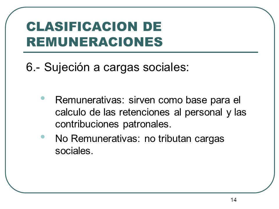 14 CLASIFICACION DE REMUNERACIONES 6.-Sujeción a cargas sociales: Remunerativas: sirven como base para el calculo de las retenciones al personal y las
