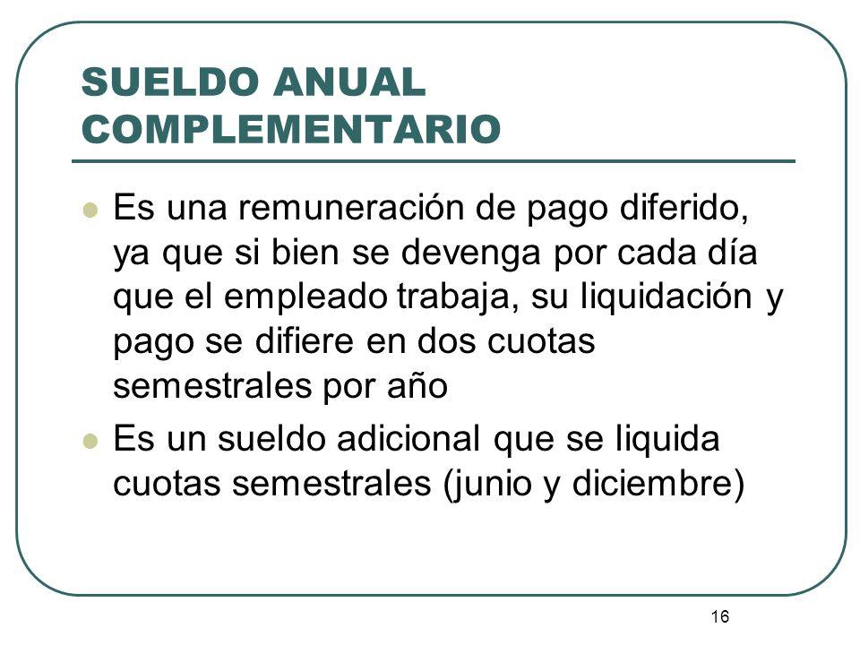 16 SUELDO ANUAL COMPLEMENTARIO Es una remuneración de pago diferido, ya que si bien se devenga por cada día que el empleado trabaja, su liquidación y