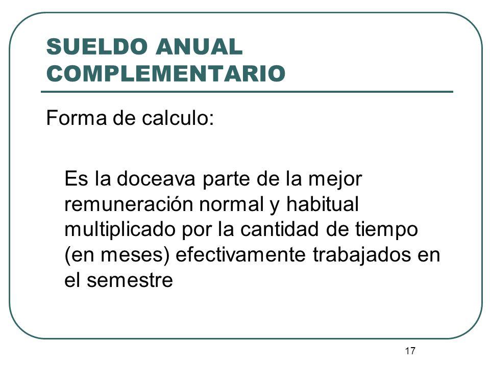 17 SUELDO ANUAL COMPLEMENTARIO Forma de calculo: Es la doceava parte de la mejor remuneración normal y habitual multiplicado por la cantidad de tiempo