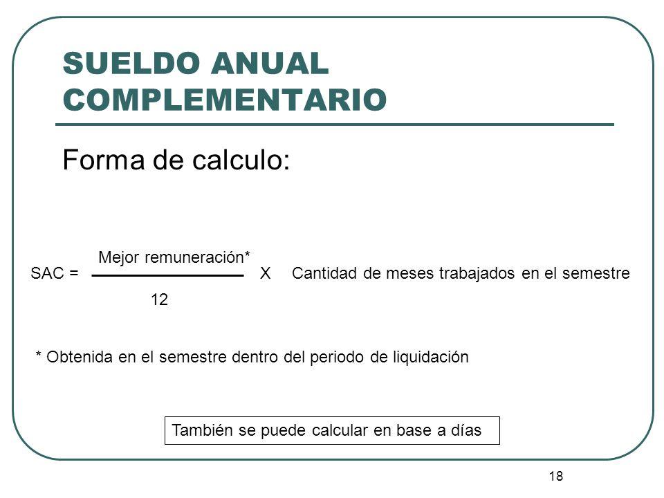 18 SUELDO ANUAL COMPLEMENTARIO Forma de calculo: Mejor remuneración* SAC = 12 XCantidad de meses trabajados en el semestre * Obtenida en el semestre d