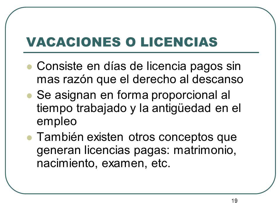 19 VACACIONES O LICENCIAS Consiste en días de licencia pagos sin mas razón que el derecho al descanso Se asignan en forma proporcional al tiempo traba