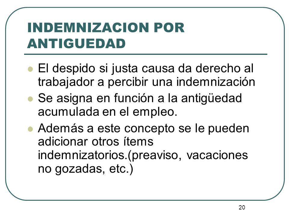 20 INDEMNIZACION POR ANTIGUEDAD El despido si justa causa da derecho al trabajador a percibir una indemnización Se asigna en función a la antigüedad a