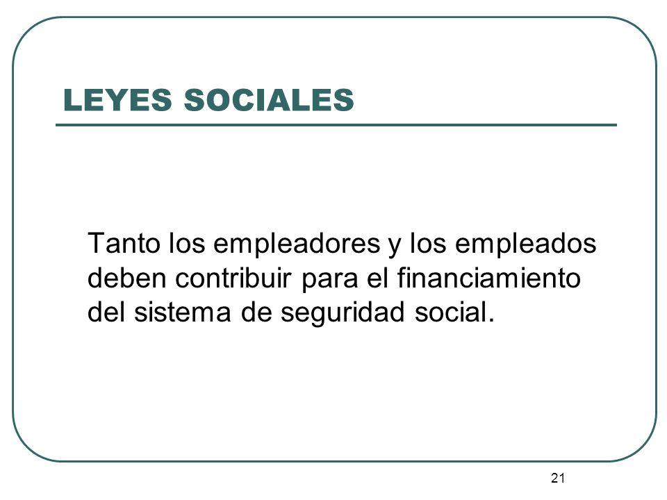 21 LEYES SOCIALES Tanto los empleadores y los empleados deben contribuir para el financiamiento del sistema de seguridad social.