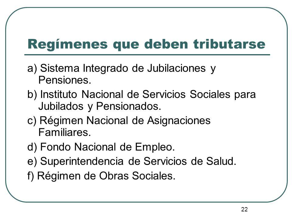 22 Regímenes que deben tributarse a) Sistema Integrado de Jubilaciones y Pensiones. b) Instituto Nacional de Servicios Sociales para Jubilados y Pensi