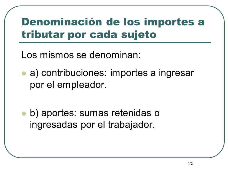 23 Denominación de los importes a tributar por cada sujeto Los mismos se denominan: a) contribuciones: importes a ingresar por el empleador. b) aporte