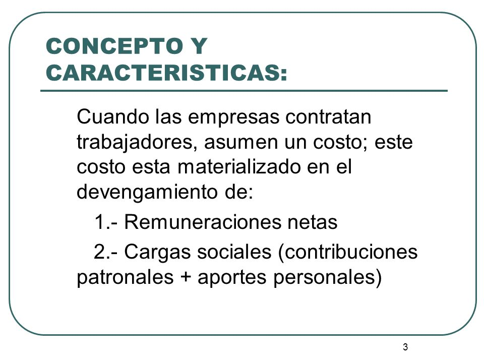3 CONCEPTO Y CARACTERISTICAS: Cuando las empresas contratan trabajadores, asumen un costo; este costo esta materializado en el devengamiento de: 1.- R