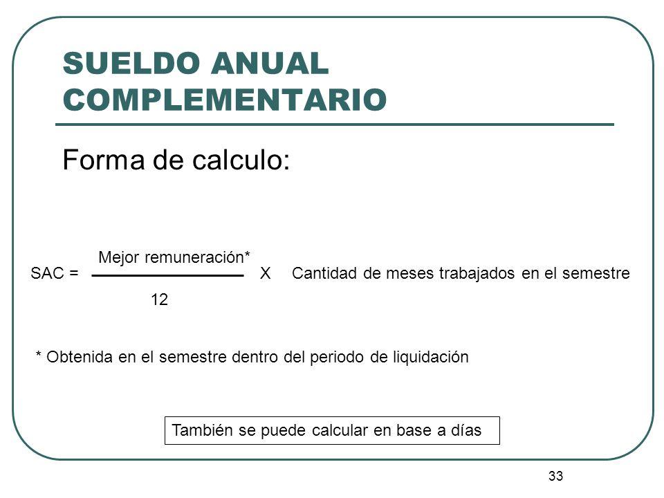33 SUELDO ANUAL COMPLEMENTARIO Forma de calculo: Mejor remuneración* SAC = 12 XCantidad de meses trabajados en el semestre * Obtenida en el semestre d