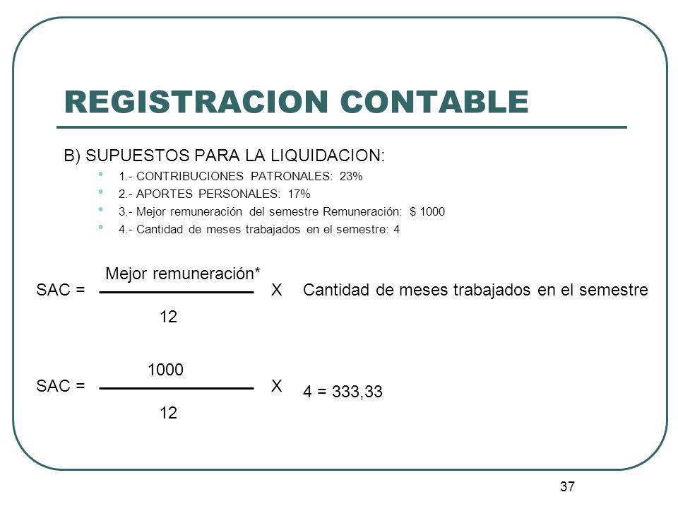 37 REGISTRACION CONTABLE B) SUPUESTOS PARA LA LIQUIDACION: 1.- CONTRIBUCIONES PATRONALES: 23% 2.- APORTES PERSONALES: 17% 3.- Mejor remuneración del s