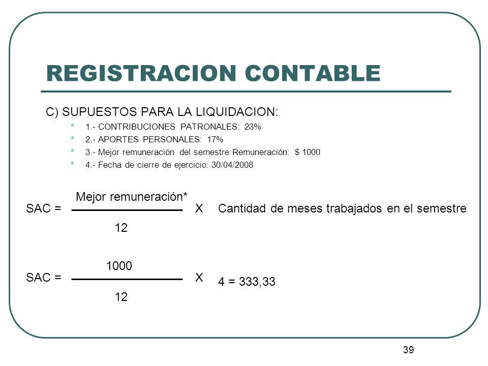 39 REGISTRACION CONTABLE C) SUPUESTOS PARA LA LIQUIDACION: 1.- CONTRIBUCIONES PATRONALES: 23% 2.- APORTES PERSONALES: 17% 3.- Mejor remuneración del s