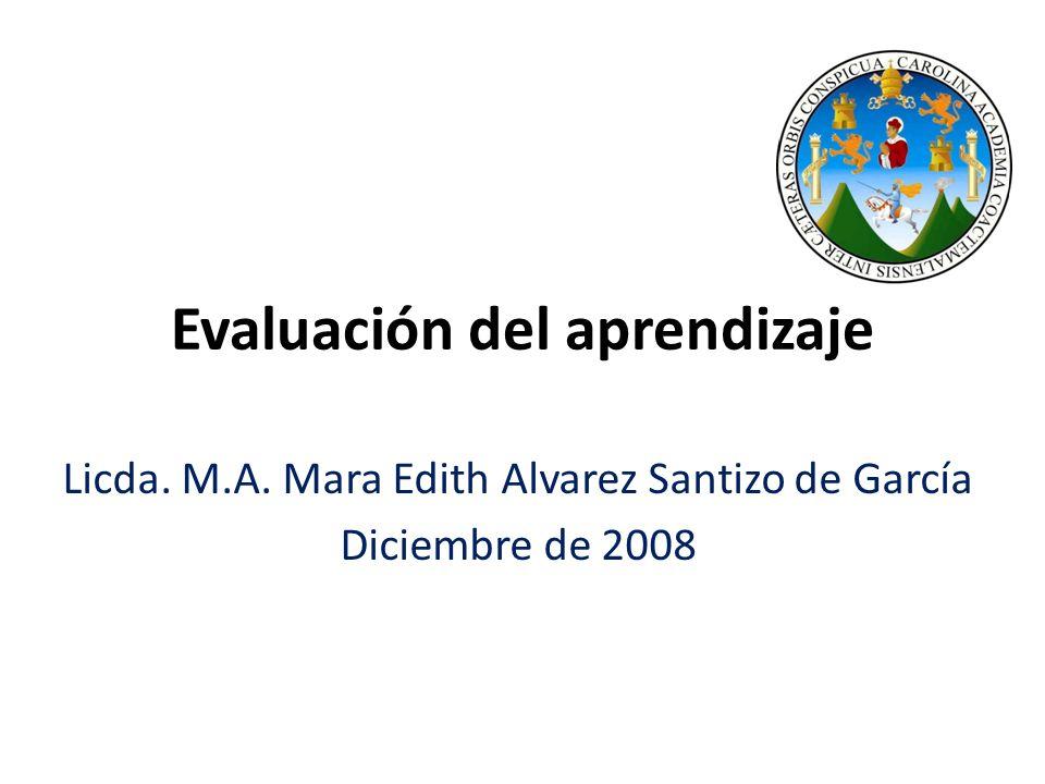 Evaluación del aprendizaje Licda. M.A. Mara Edith Alvarez Santizo de García Diciembre de 2008