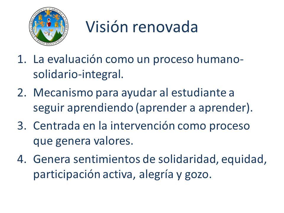 Visión renovada 1.La evaluación como un proceso humano- solidario-integral. 2.Mecanismo para ayudar al estudiante a seguir aprendiendo (aprender a apr