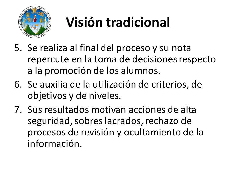 Visión tradicional 5.Se realiza al final del proceso y su nota repercute en la toma de decisiones respecto a la promoción de los alumnos. 6.Se auxilia