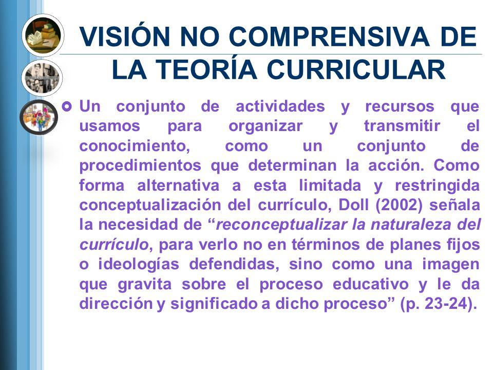 VISIÓN NO COMPRENSIVA DE LA TEORÍA CURRICULAR Un conjunto de actividades y recursos que usamos para organizar y transmitir el conocimiento, como un co