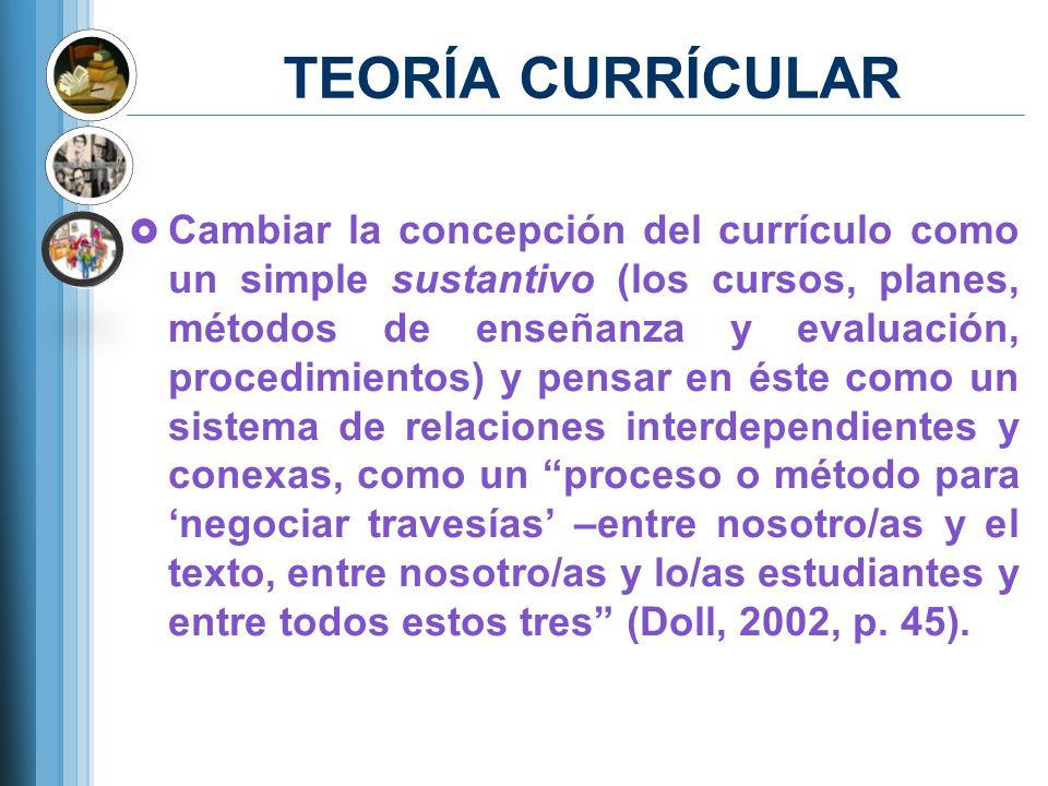TEORÍA CURRÍCULAR Cambiar la concepción del currículo como un simple sustantivo (los cursos, planes, métodos de enseñanza y evaluación, procedimientos