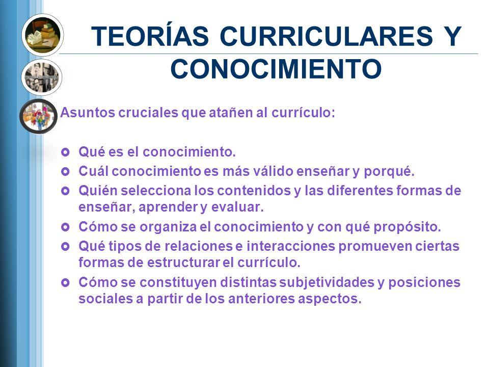 TEORÍAS CURRICULARES Y CONOCIMIENTO Asuntos cruciales que atañen al currículo: Qué es el conocimiento. Cuál conocimiento es más válido enseñar y porqu