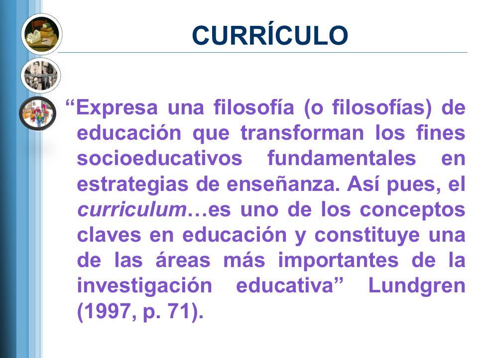 CURRÍCULO Expresa una filosofía (o filosofías) de educación que transforman los fines socioeducativos fundamentales en estrategias de enseñanza. Así p