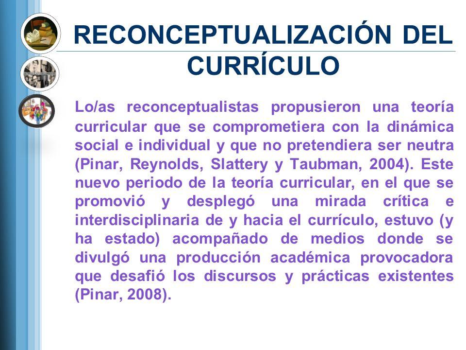 RECONCEPTUALIZACIÓN DEL CURRÍCULO Lo/as reconceptualistas propusieron una teoría curricular que se comprometiera con la dinámica social e individual y