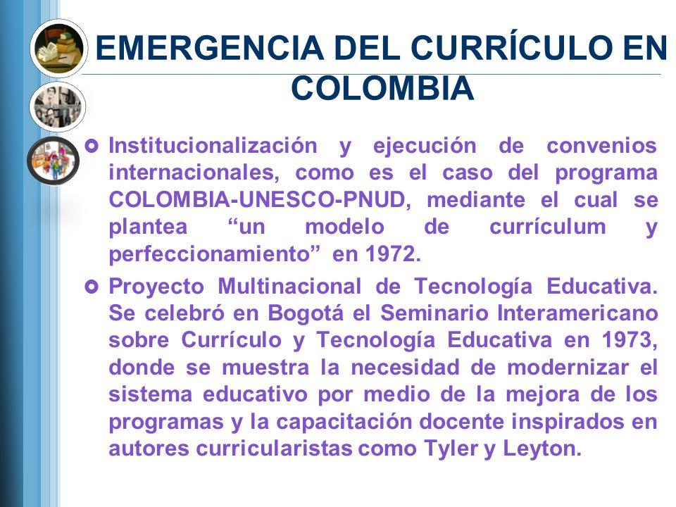 EMERGENCIA DEL CURRÍCULO EN COLOMBIA Institucionalización y ejecución de convenios internacionales, como es el caso del programa COLOMBIA-UNESCO-PNUD,