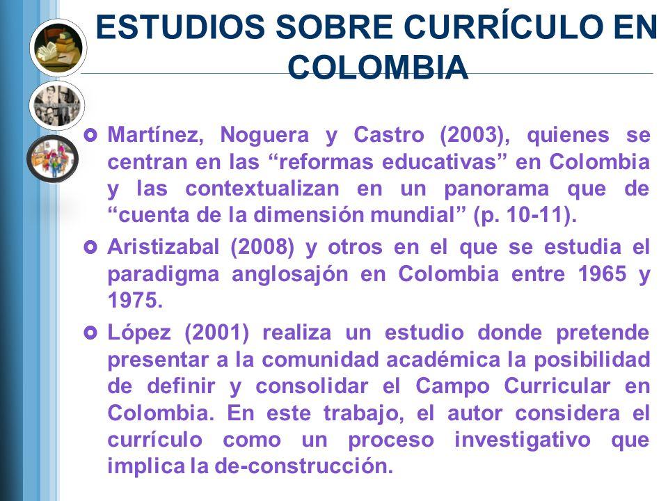 ESTUDIOS SOBRE CURRÍCULO EN COLOMBIA Martínez, Noguera y Castro (2003), quienes se centran en las reformas educativas en Colombia y las contextualizan