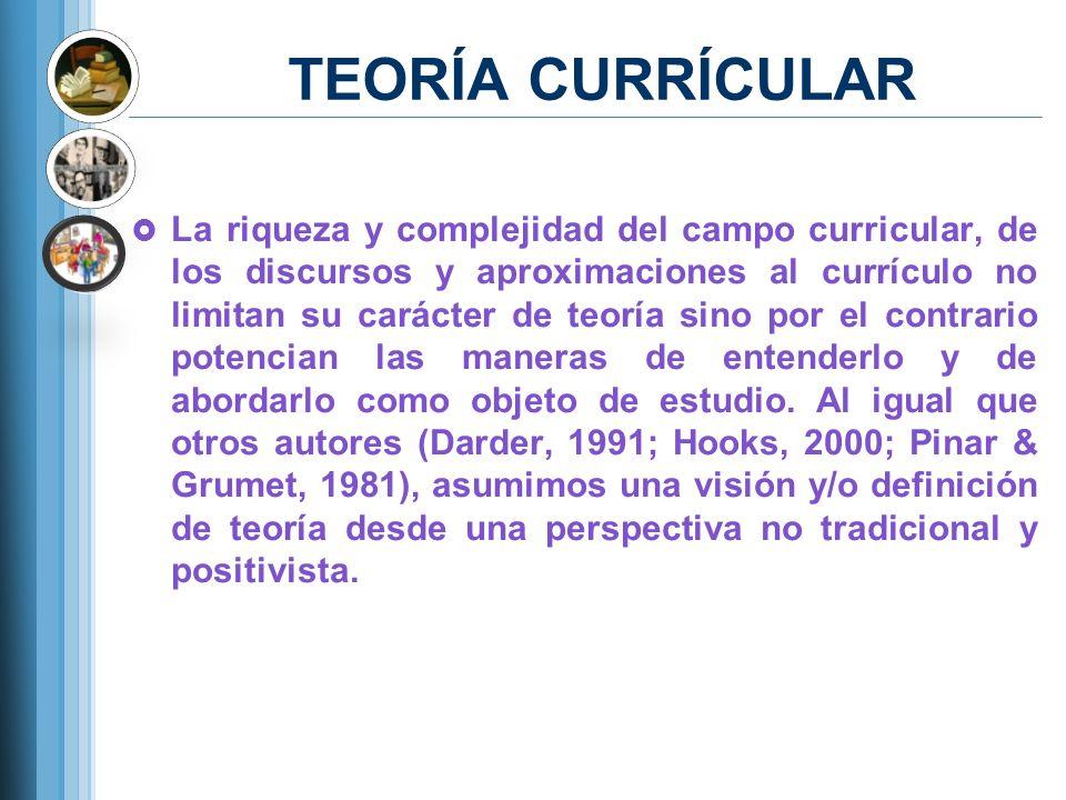 TEORÍA CURRÍCULAR Consiste en una exploración de la experiencia educativa, especialmente (pero no solamente) de esa experiencia que está codificada en el currículo de la escuela, siendo éste no sólo altamente simbólico sino también una formalización institucional de la (potencial) experiencia educativa (Pinar, 2004, p.