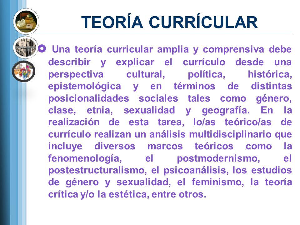 TEORÍA CURRÍCULAR Una teoría curricular amplia y comprensiva debe describir y explicar el currículo desde una perspectiva cultural, política, históric