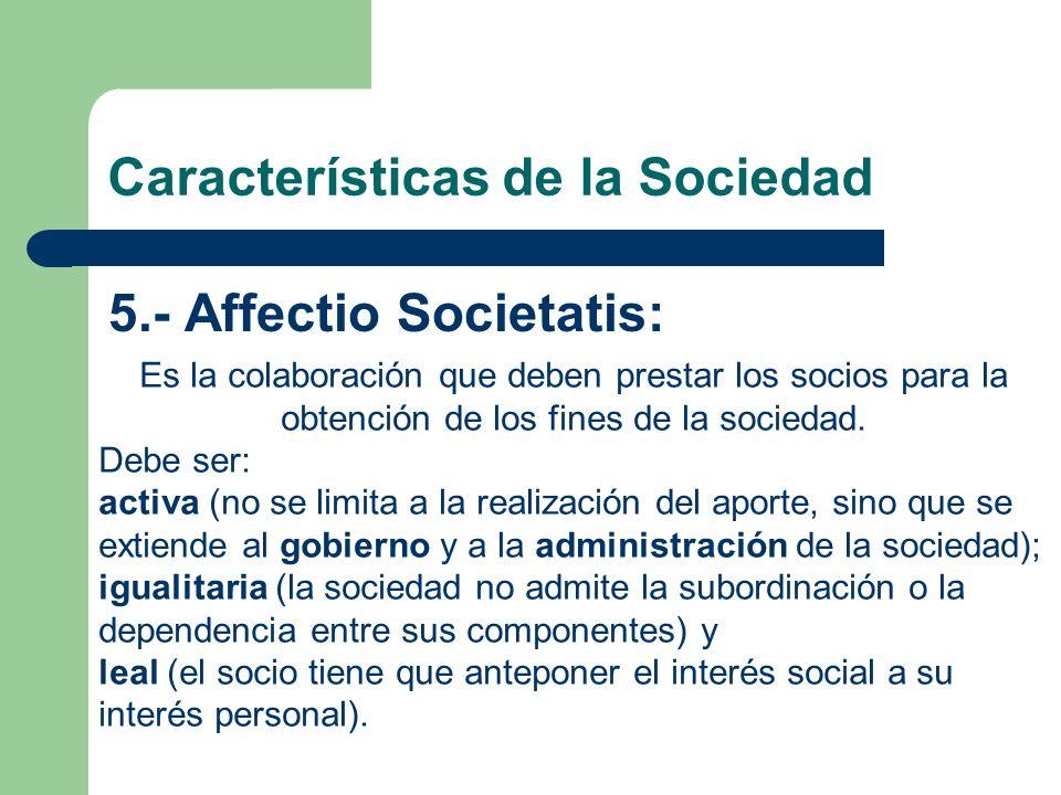 Características de la Sociedad 5.- Affectio Societatis: Es la colaboración que deben prestar los socios para la obtención de los fines de la sociedad.