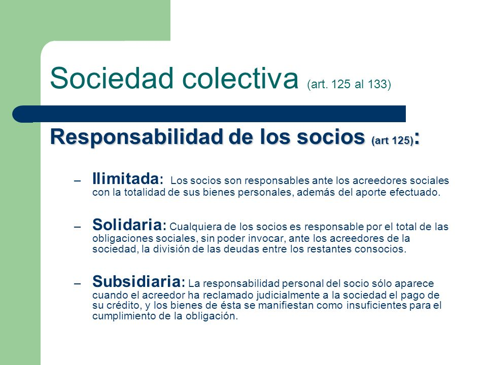 Sociedad colectiva (art. 125 al 133) Responsabilidad de los socios (art 125) : – Ilimitada : Los socios son responsables ante los acreedores sociales